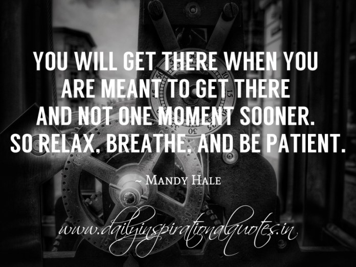 You will get there when you are meant to get there and not one moment sooner. so relax, breathe, and be patient. ~ Mandy Hale