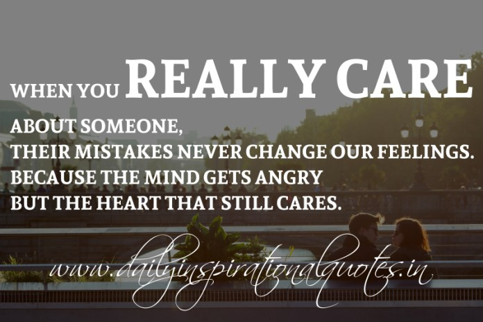 When you really care about someone, their mistakes never change our feelings. because the mind gets angry but the heart that still cares.