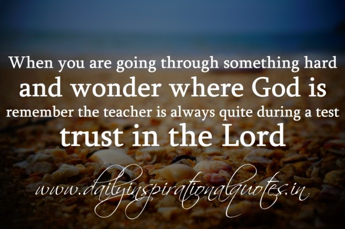 When you are going through something hard and wonder where God is, remember the teacher is always quite during a test. trust in the Lord.