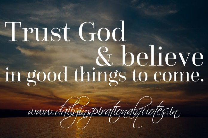 Trust God and believe in good things to come.