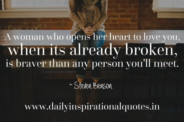 A woman who opens her heart to love you, when its already broken, is braver than any person you'll meet. ~ Steven Benson
