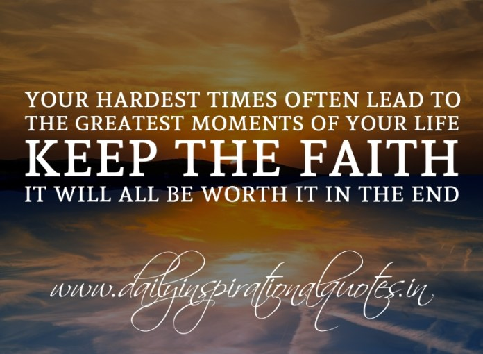 Your hardest times often lead to the greatest moments of your life. Keep the faith. It will all be worth it in the end.