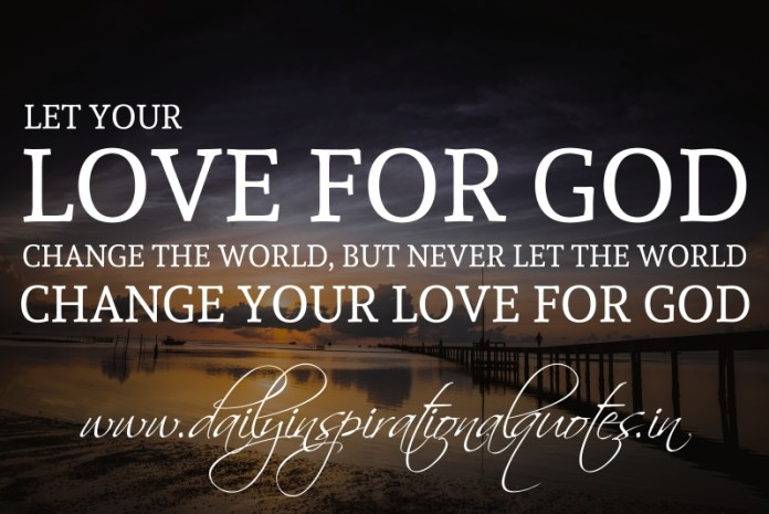 Let your love for God change the world, but never let the world change your love for God.