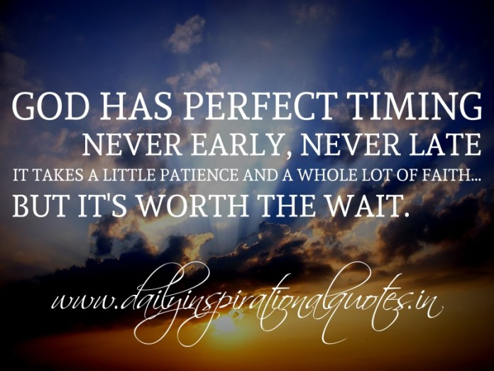 God has perfect timing; never early, never late. It takes a little patience and a whole lot of faith... but it's worth the wait.