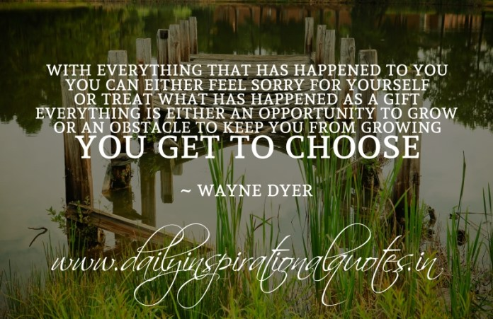 With everything that has happened to you, you can either feel sorry for yourself or treat what has happened as a gift. everything is either an opportunity to grow or an obstacle to keep you from growing. you get to choose. ~ Wayne Dyer