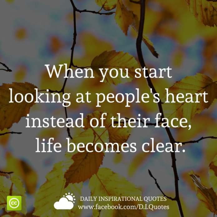 When you start looking at people's heart instead of their face, life becomes clear.