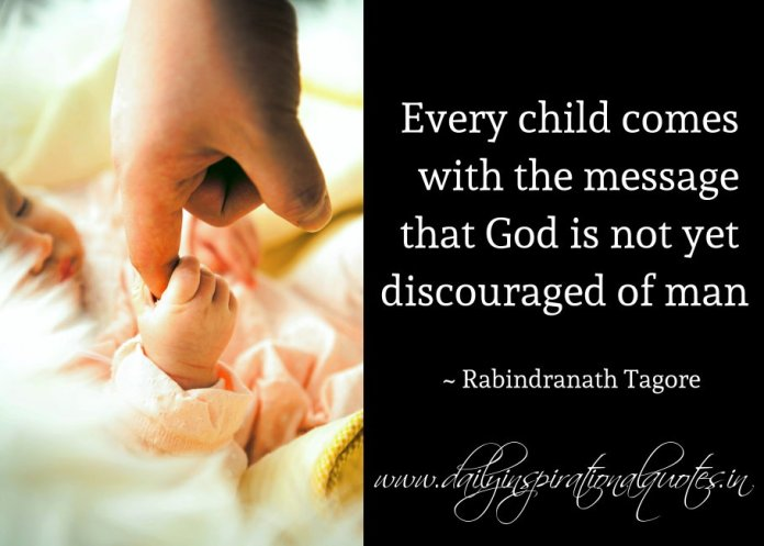 Every child comes with the message that God is not yet discouraged of man. ~ Rabindranath Tagore