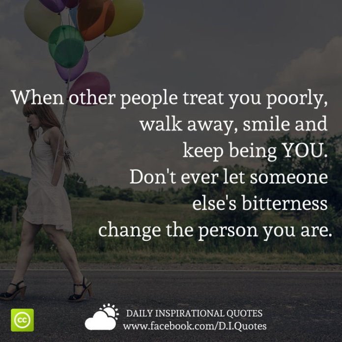 When other people treat you poorly, walk away, smile and keep being YOU. Don't ever let someone else's bitterness change the person you are.