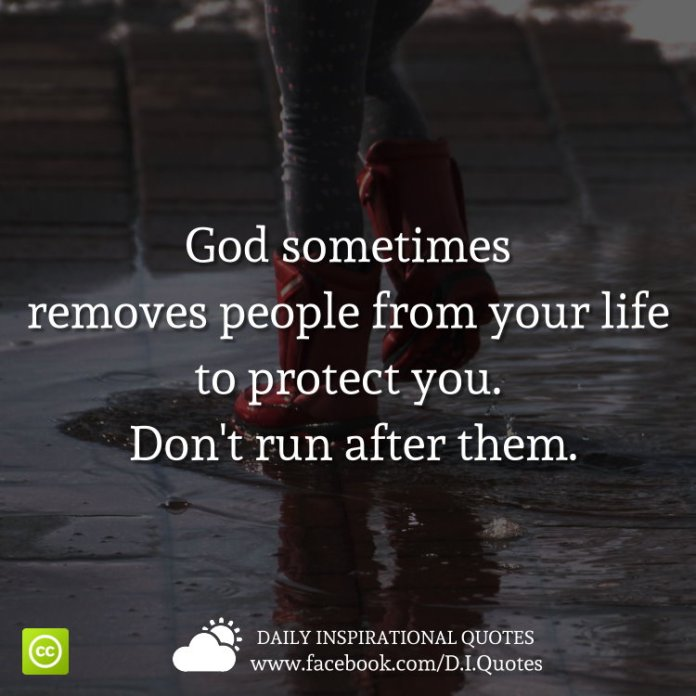 God sometimes removes people from your life to protect you. Don't run after them.