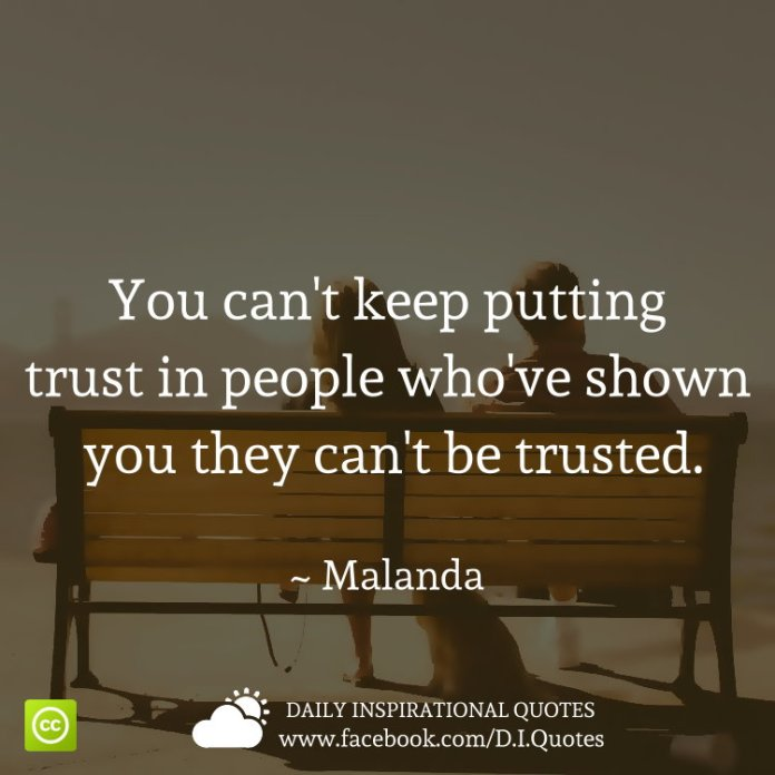 You can't keep putting trust in people who've shown you they can't be trusted. ~ Malanda