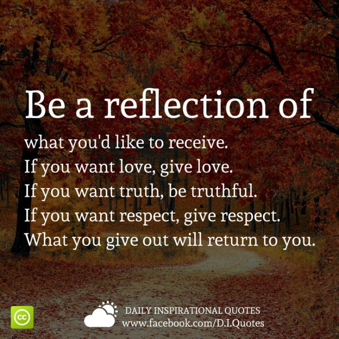 Be a reflection of what you'd like to receive. If you want love, give love. If you want truth, be truthful. If you want respect, give respect. What you give out will return to you.