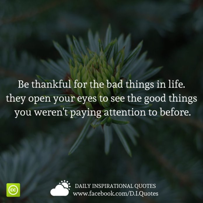 Be Thankful For The Bad Things In Life They Open Your Eyes To See