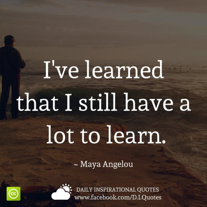 I've learned that I still have a lot to learn. ~ Maya Angelou