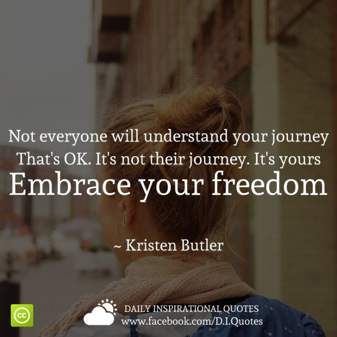 Not everyone will understand your journey. That's OK. It's not their journey. It's yours. Embrace your freedom. ~ Kristen Butler