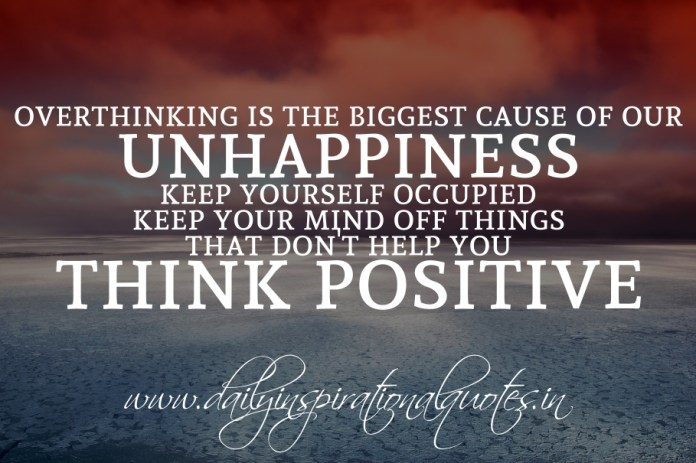 Overthinking is the biggest cause of our unhappiness. Keep yourself occupied. Keep your mind off things that don't help you. Think positive