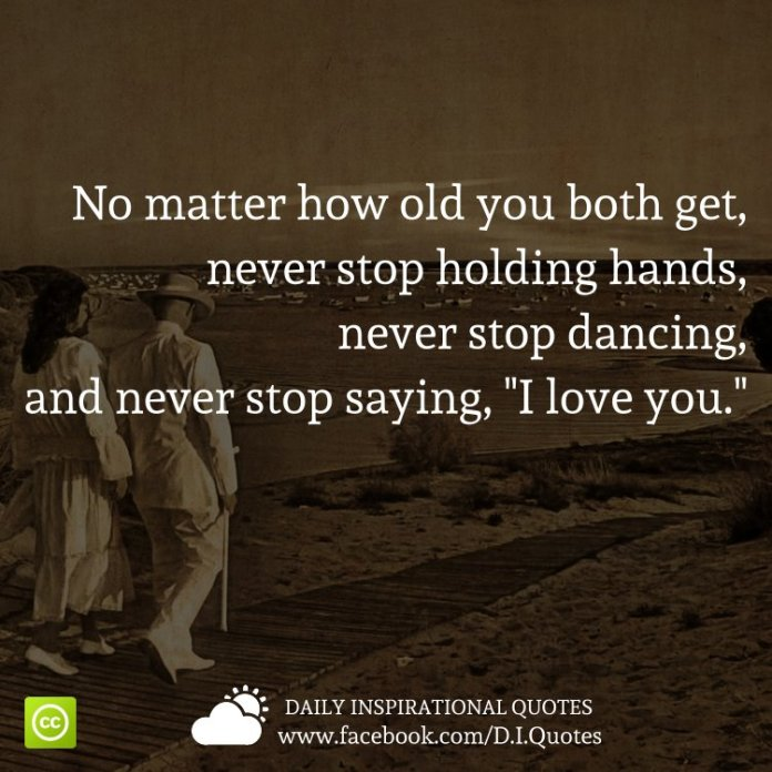 "No matter how old you both get, never stop holding hands, never stop dancing, and never stop saying, ""I love you."""