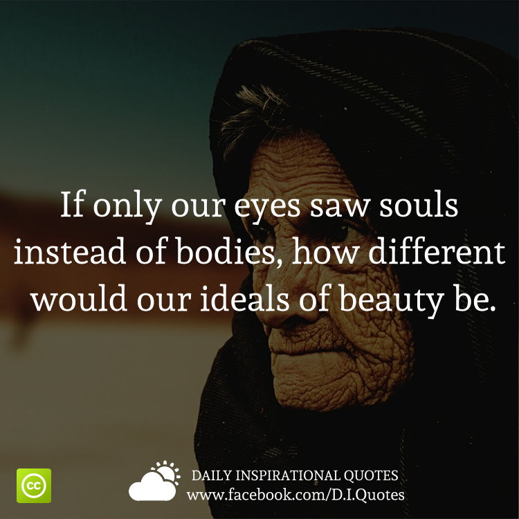 If Only Our Eyes Saw Souls Instead Of Bodies How Different Would
