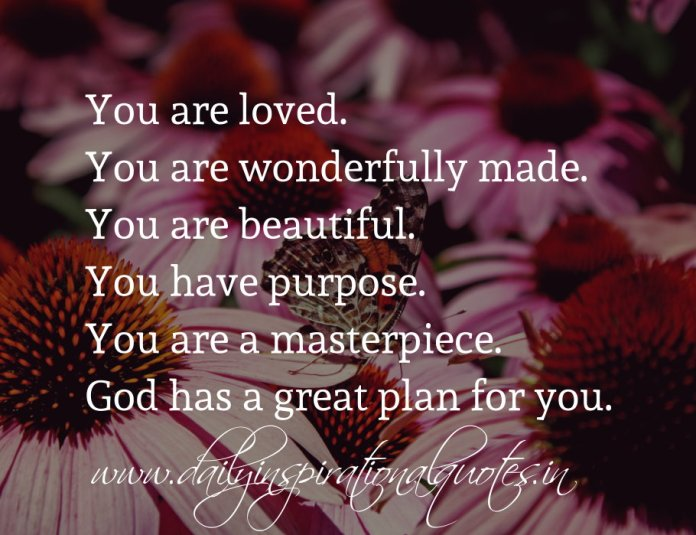 You are loved. You are wonderfully made. You are beautiful. You have purpose. You are a masterpiece. God has a great plan for you.