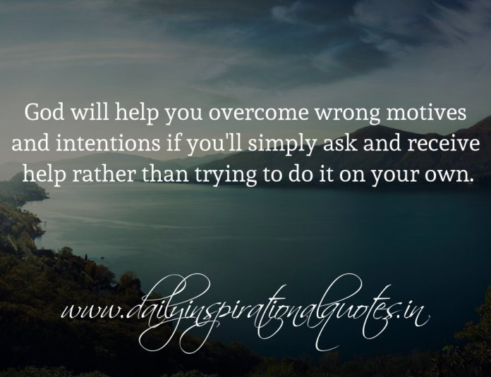 God will help you overcome wrong motives and intentions if you'll simply ask and receive help rather than trying to do it on your own.