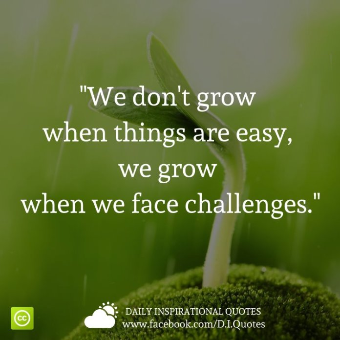 """""""We don't grow when things are easy, we grow when we face challenges."""""""