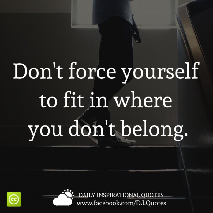 Don't force yourself to fit in where you don't belong.