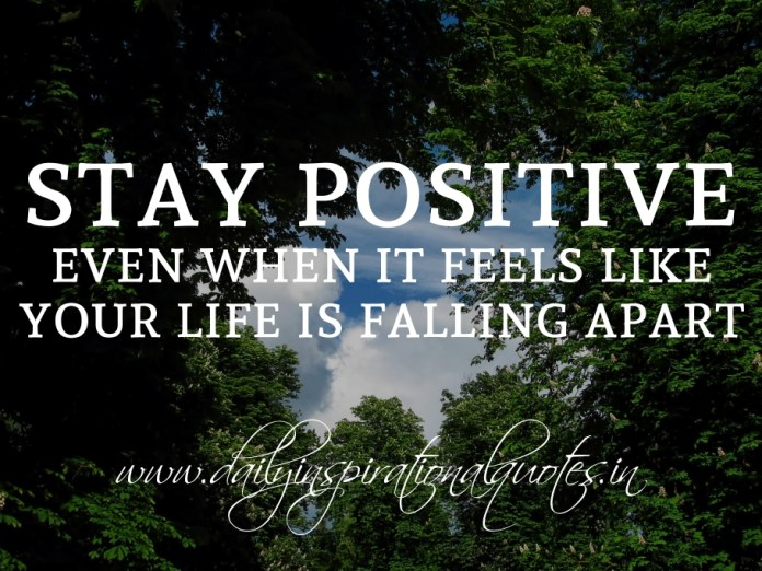 Stay positive, even when it feels like your life is falling apart.