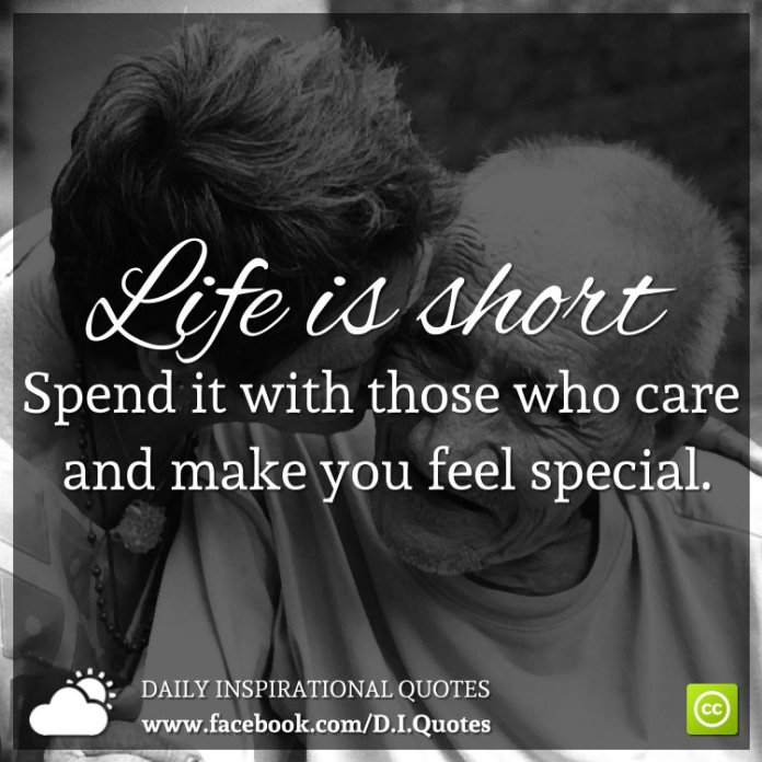 Life is short. Spend it with those who care and make you feel special.