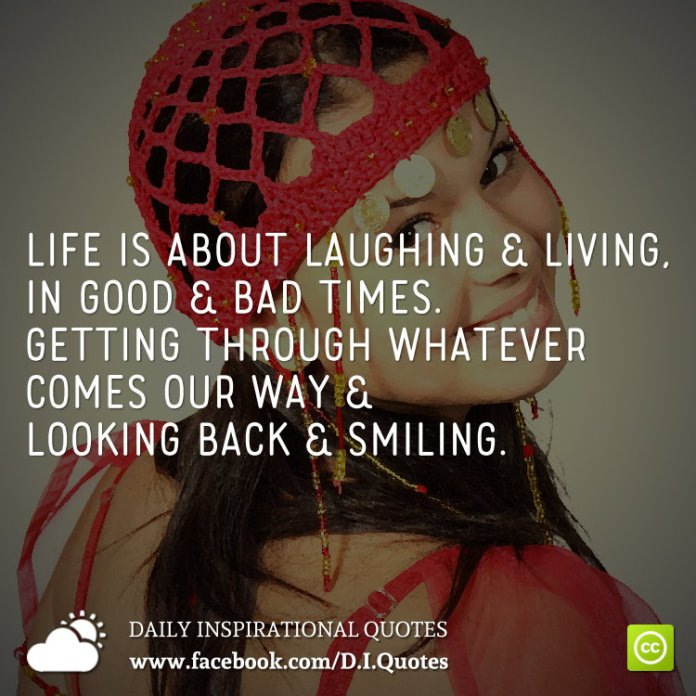 Life is about laughing & living, in good & bad times. Getting through whatever comes our way & looking back & smiling.