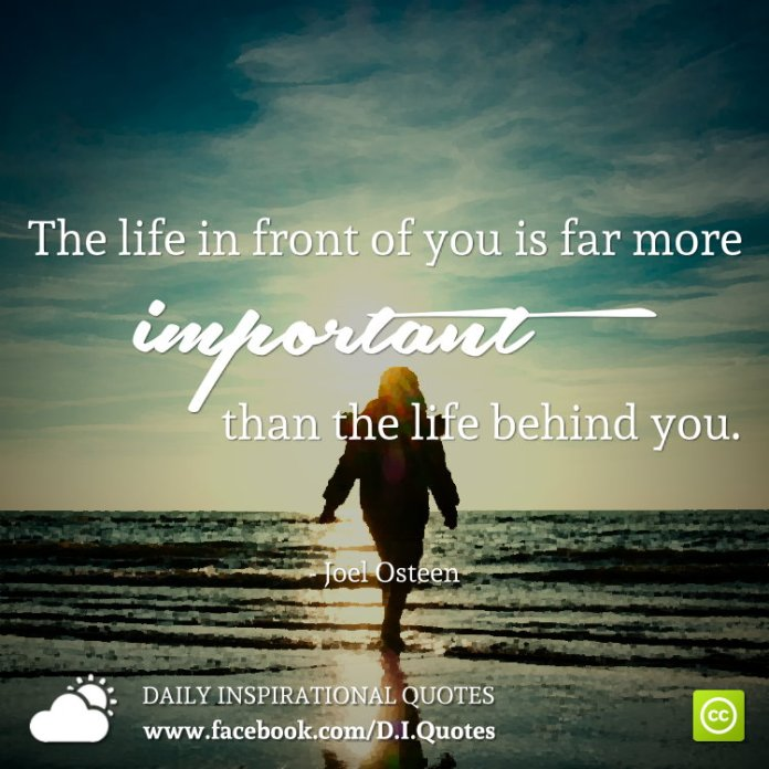The life in front of you is far more important than the life behind you. - Joel Osteen