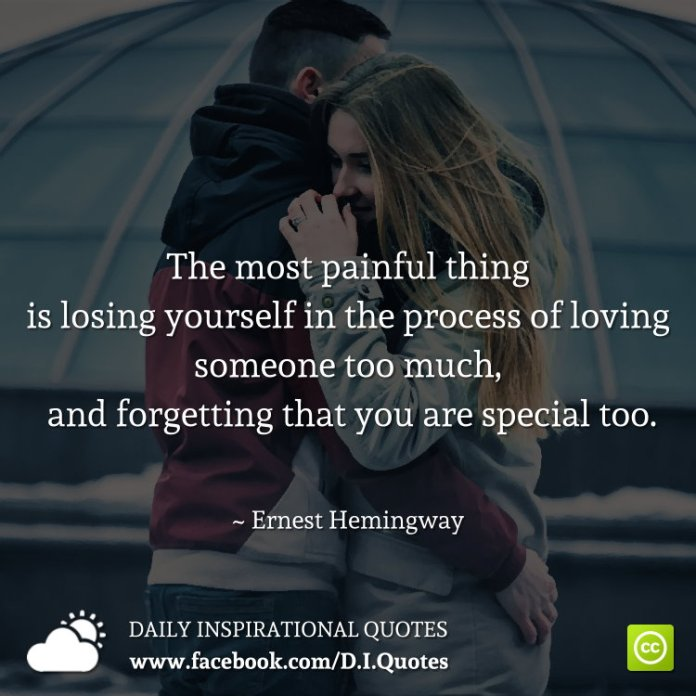 The most painful thing is losing yourself in the process of loving someone too much, and forgetting that you are special too. ~ Ernest Hemingway