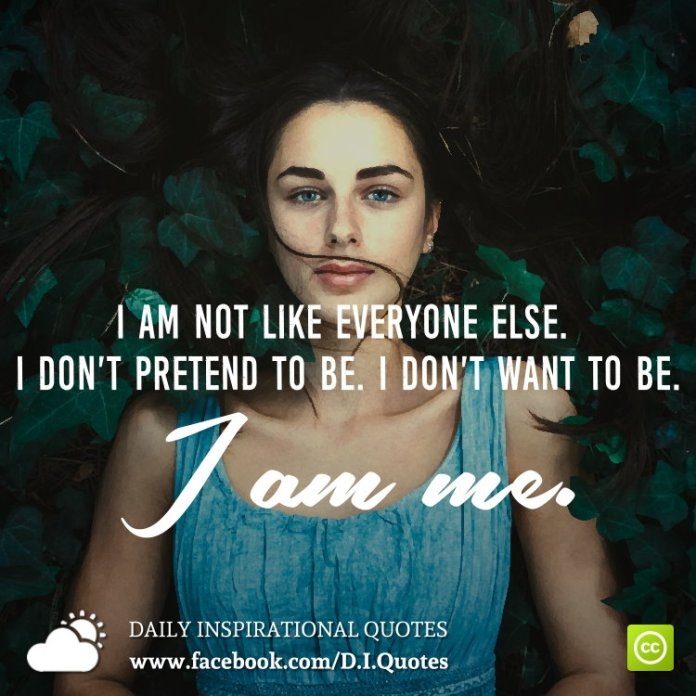 I am not like everyone else. I don't pretend to be. I don't want to be. I am me.