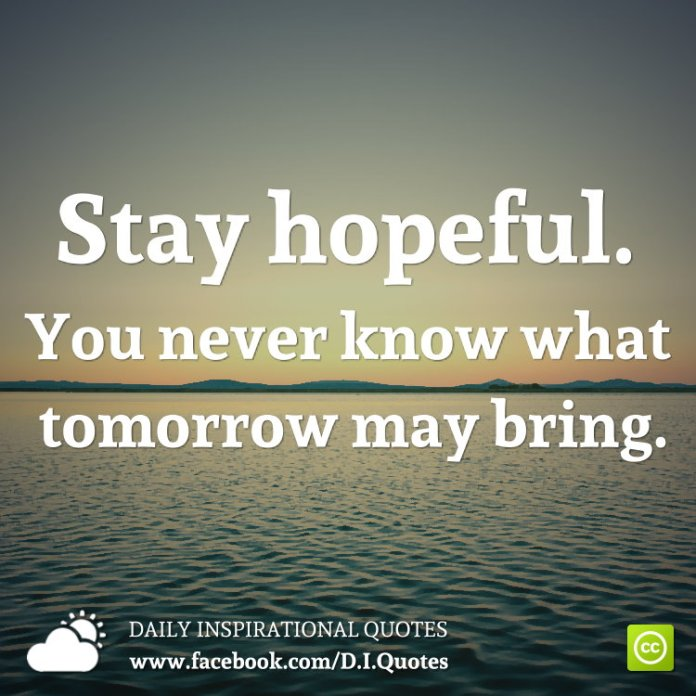 Stay hopeful. You never know what tomorrow may bring.