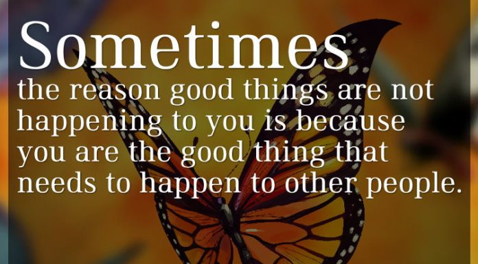 Sometimes the reason good things are not happening to you is because you are the good thing that needs to happen to other people.