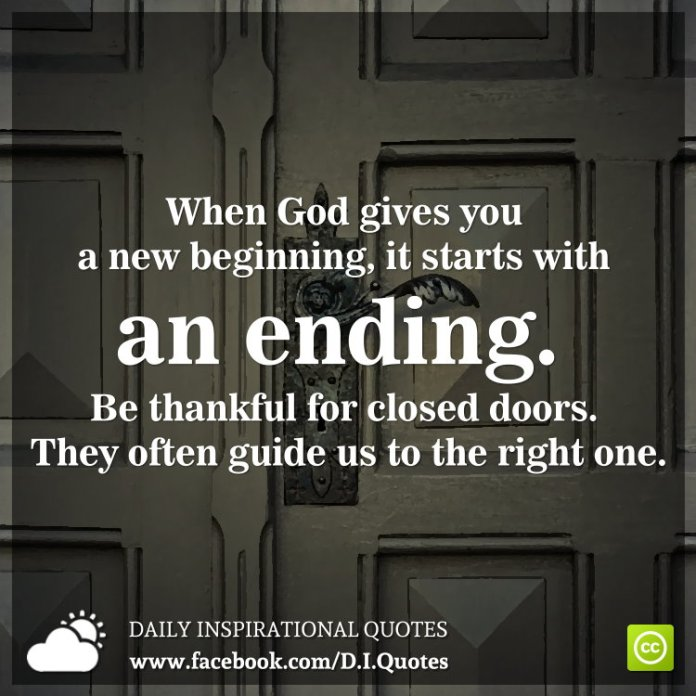 When God gives you a new beginning, it starts with an ending. Be thankful for closed doors. They often guide us to the right one.