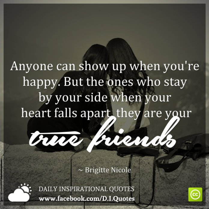 Anyone can show up when you're happy. But the ones who stay by your side when your heart falls apart, they are your true friends. ~ Brigitte Nicole