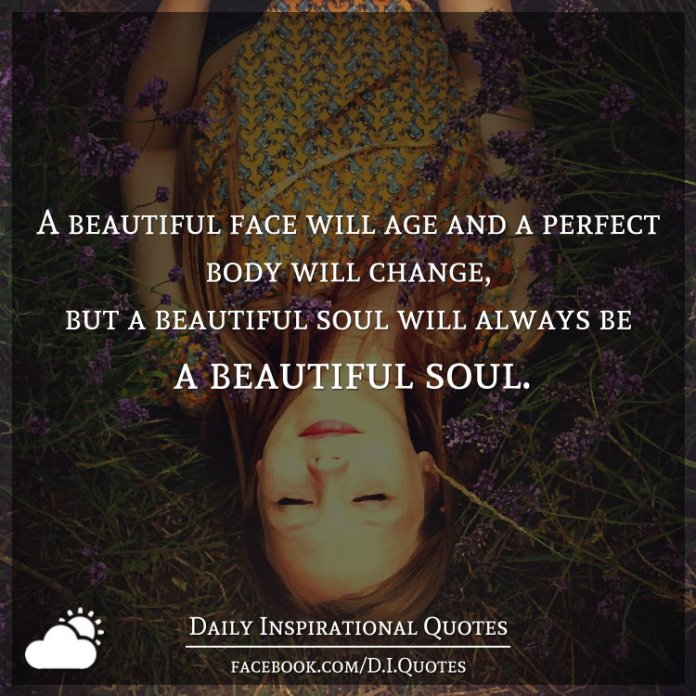 A beautiful face will age and a perfect body will change ...