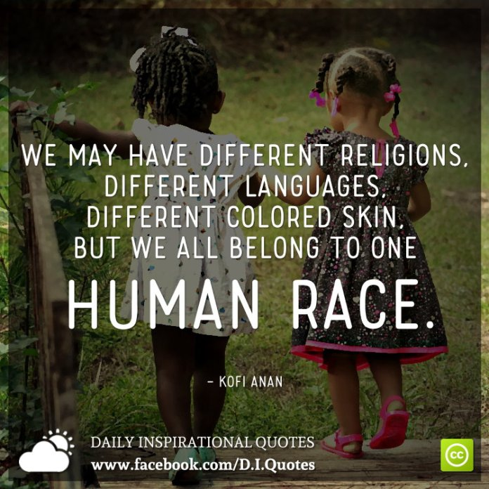 We may have different religions, different languages, different colored skin, but we all belong to one human race. - Kofi Anan