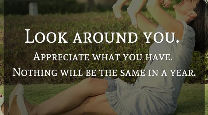 Look around you. Appreciate what you have. Nothing will be the same in a year.