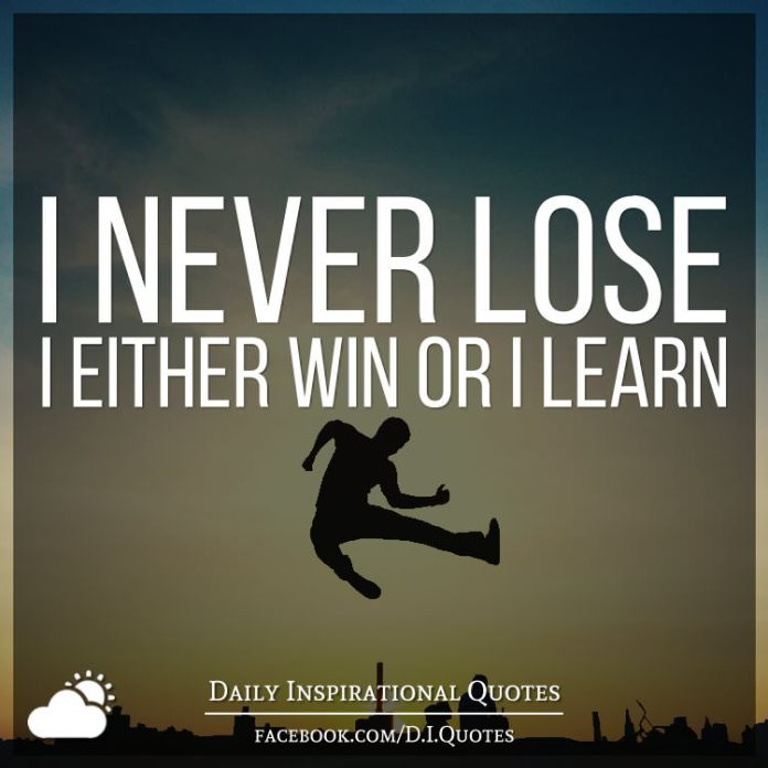 I never lose. I either win or I learn.