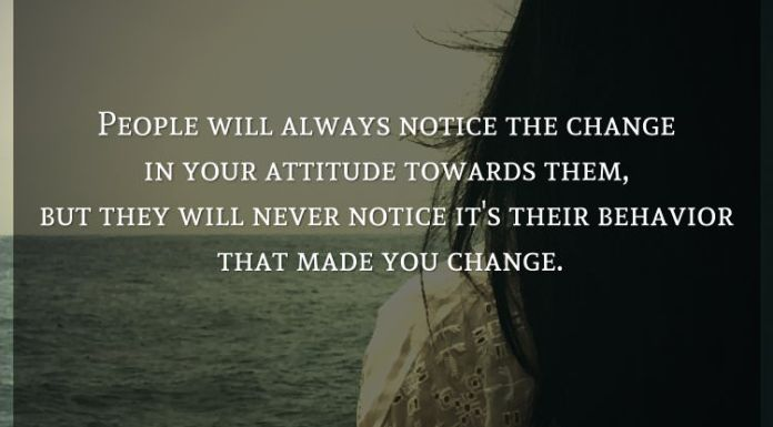 People will always notice the change in your attitude towards them, but they will never notice it's their behavior that made you change.