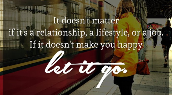 It doesn't matter if it's a relationship, a lifestyle, or a job. If it doesn't make you happy let it go.