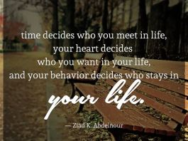 Time decides who you meet in life, your heart decides who you want in your life, and your behavior decides who stays in your life. — Ziad K. Abdelnour