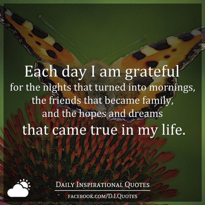 Each day I am grateful for the nights that turned into mornings, the friends that became family, and the hopes and dreams that came true in my life.