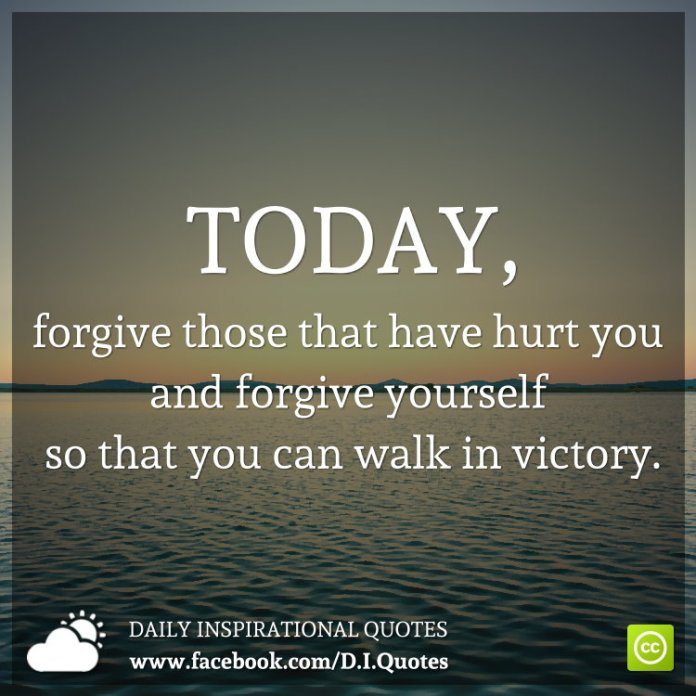 Today Forgive Those That Have Hurt You Forgive Yourself So That