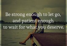 Be strong enough to let go, and patient enough to wait for what you deserve.