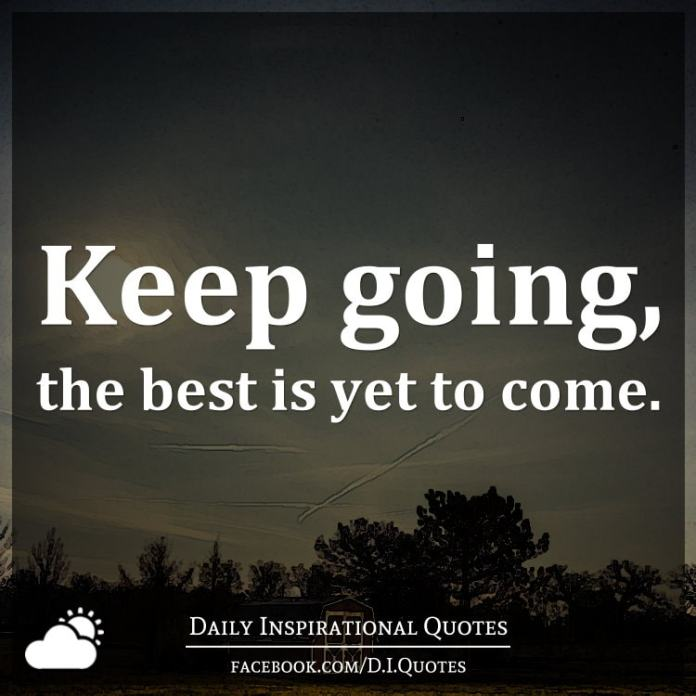 Keep going, the best is yet to come.