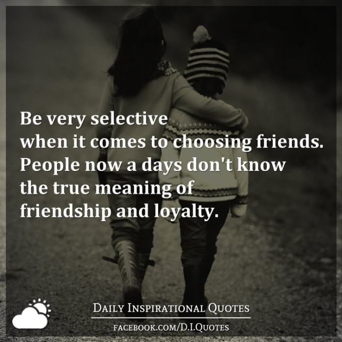 Quotes About True Friendship And Loyalty Impressive Very Selective When It Comes To Choosing Friendspeople Now A
