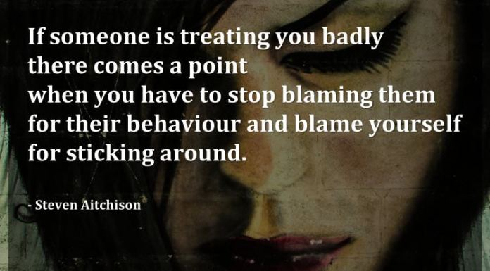 If someone is treating you badly there comes a point when you have to stop blaming them for their behaviour and blame yourself for sticking around. - Steven Aitchison