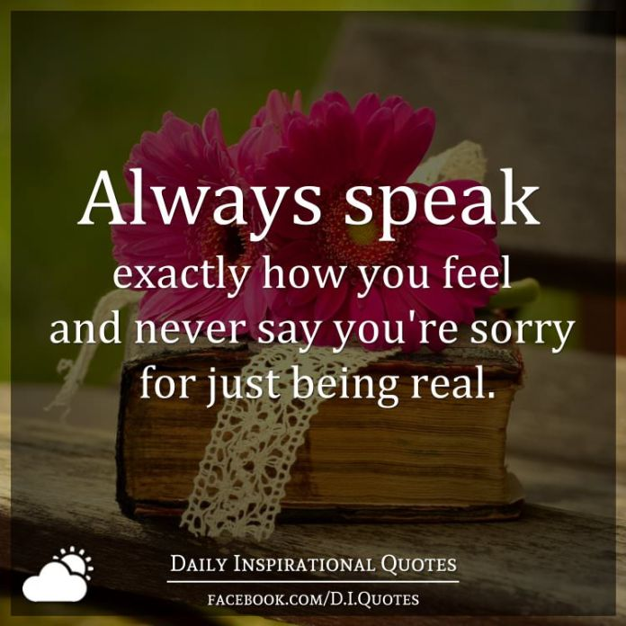 Always Speak Exactly How You Feel And Never Say Youre Sorry For