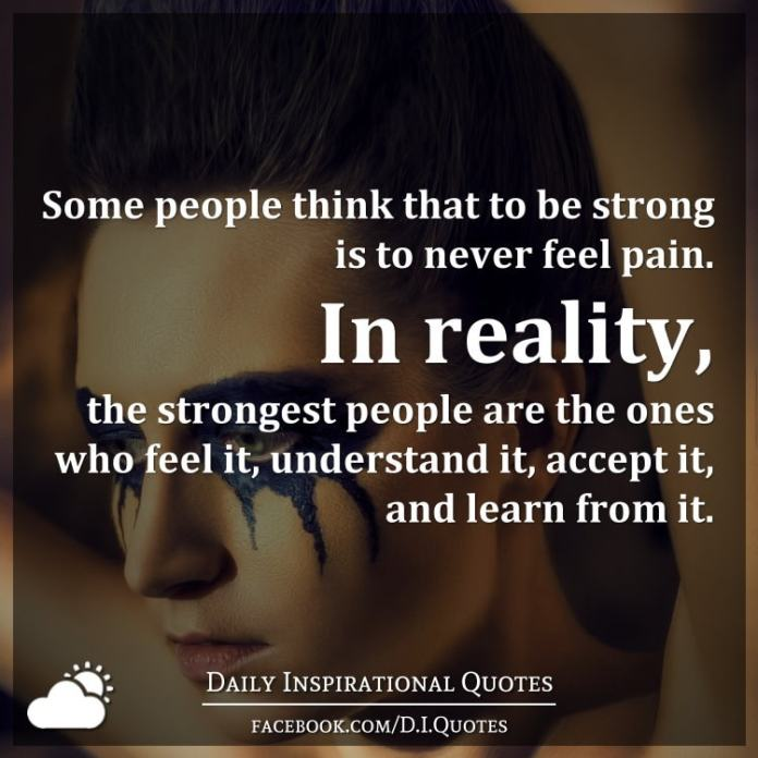 Some people think that to be strong is to never feel pain. In reality, the strongest people are the ones who feel it, understand it, accept it, and learn from it.